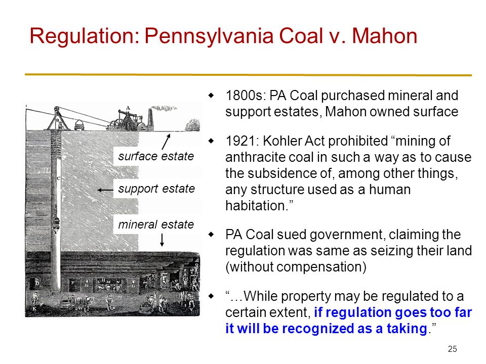 25  1800s: PA Coal purchased mineral and support estates, Mahon owned surface  1921: Kohler Act prohibited mining of anthracite coal in such a way as to cause the subsidence of, among other things, any structure used as a human habitation.  PA Coal sued government, claiming the regulation was same as seizing their land (without compensation)  …While property may be regulated to a certain extent, if regulation goes too far it will be recognized as a taking. Regulation: Pennsylvania Coal v.