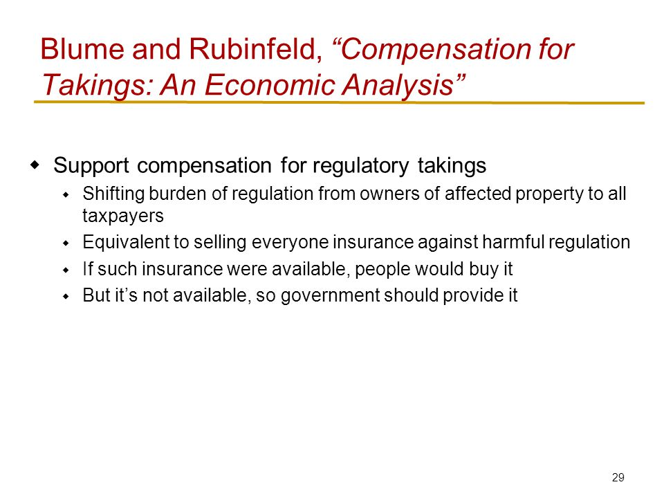 29  Support compensation for regulatory takings  Shifting burden of regulation from owners of affected property to all taxpayers  Equivalent to selling everyone insurance against harmful regulation  If such insurance were available, people would buy it  But it's not available, so government should provide it Blume and Rubinfeld, Compensation for Takings: An Economic Analysis
