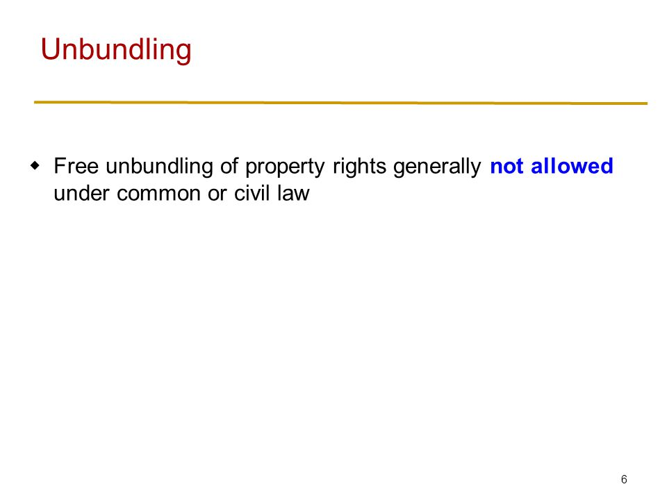7  Free unbundling of property rights generally not allowed under common or civil law  Efficiency: allow unbundling when it increases the value of the property.