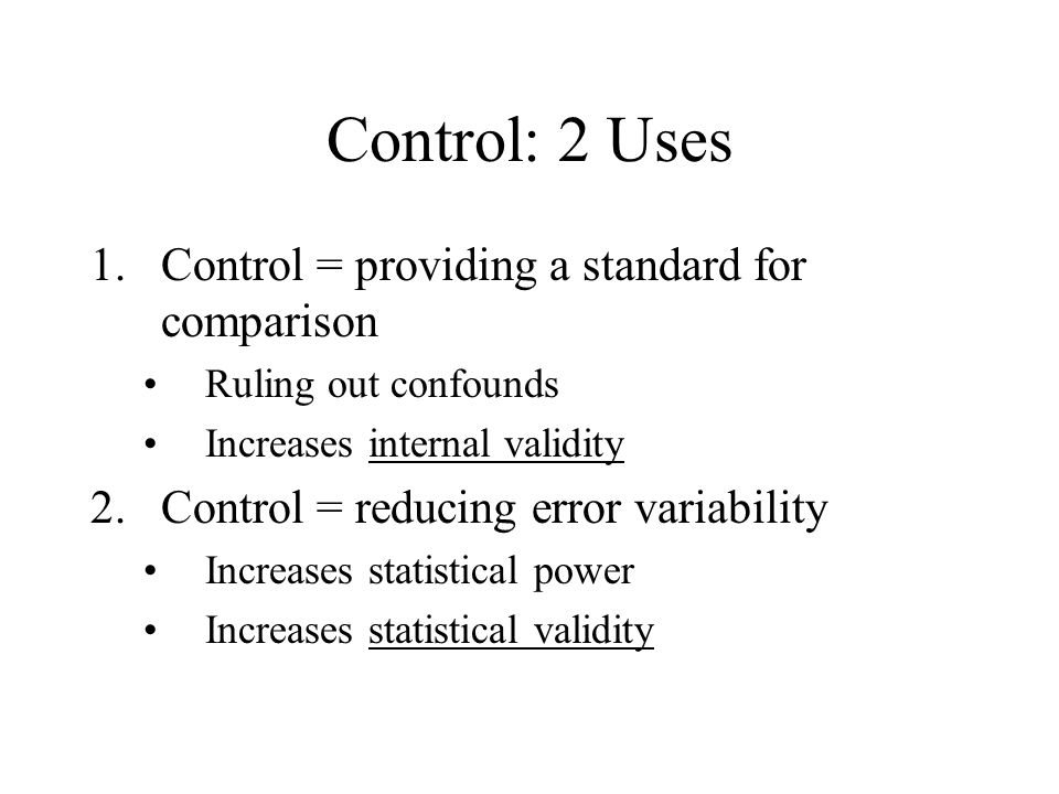 Strategies for Control Subject as Own Control (within-subjects) Random Assignment Matching Building in Nuisance Variables Statistical Control Replication