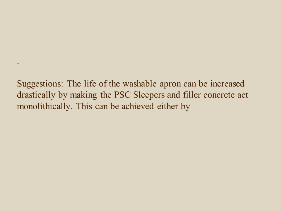 . Suggestions: The life of the washable apron can be increased drastically by making the PSC Sleepers and filler concrete act monolithically. This can