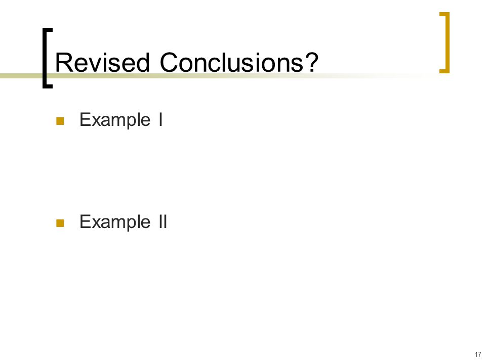 17 Revised Conclusions? Example I Example II