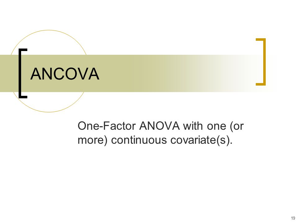 19 ANCOVA One-Factor ANOVA with one (or more) continuous covariate(s).