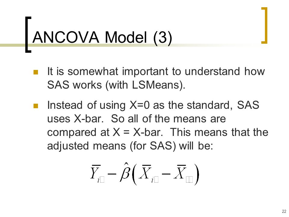 22 ANCOVA Model (3) It is somewhat important to understand how SAS works (with LSMeans).