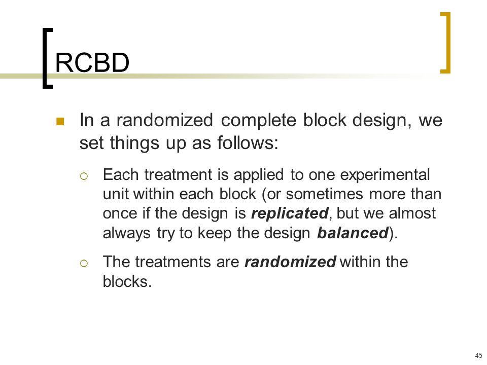 45 RCBD In a randomized complete block design, we set things up as follows:  Each treatment is applied to one experimental unit within each block (or sometimes more than once if the design is replicated, but we almost always try to keep the design balanced).