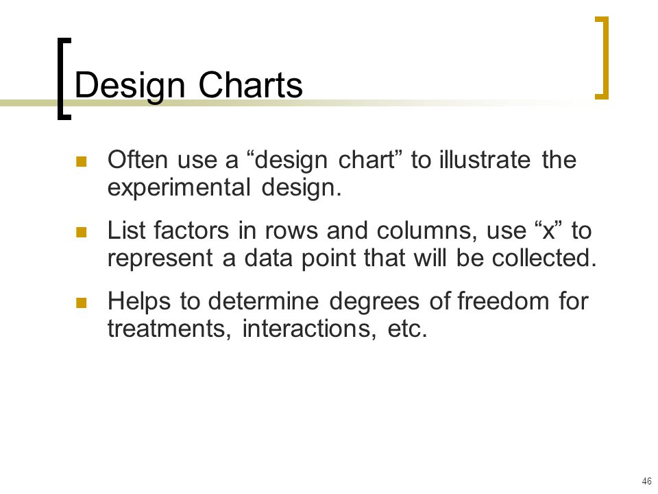 46 Design Charts Often use a design chart to illustrate the experimental design.