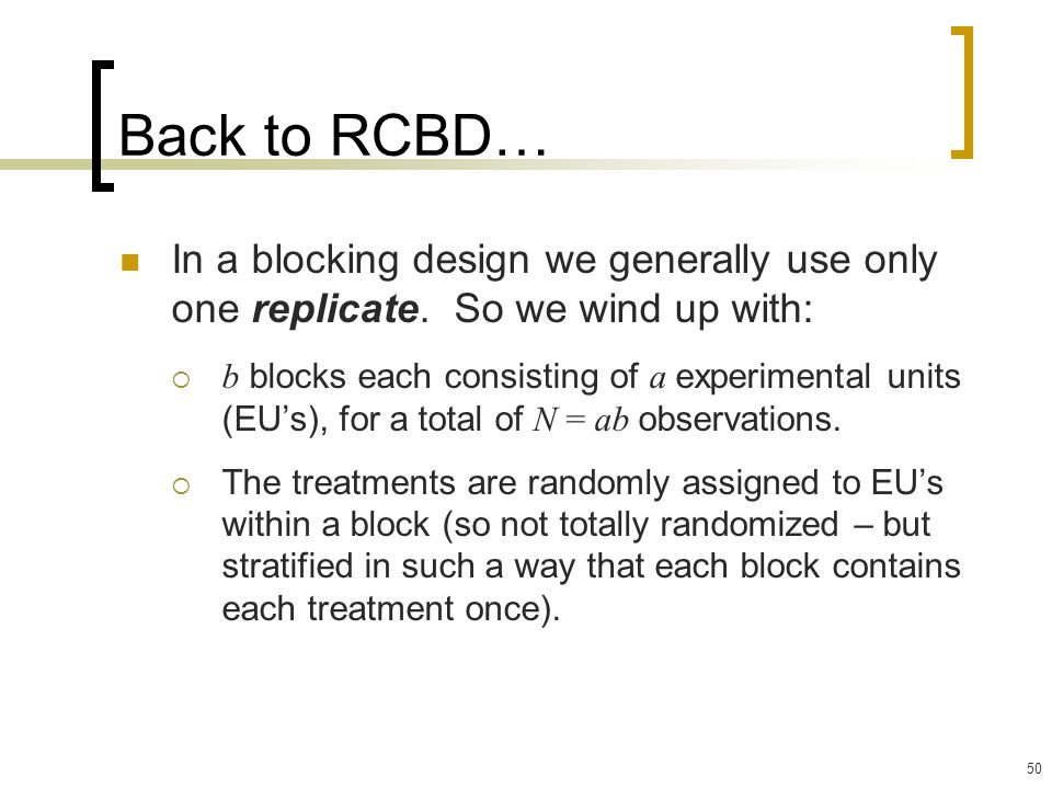 50 Back to RCBD… In a blocking design we generally use only one replicate.