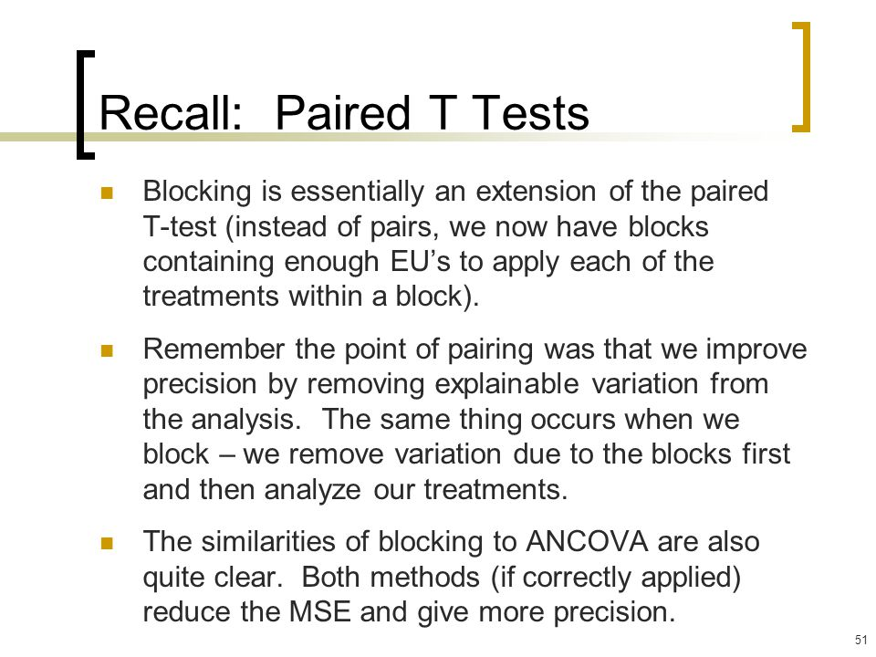 51 Recall: Paired T Tests Blocking is essentially an extension of the paired T-test (instead of pairs, we now have blocks containing enough EU's to apply each of the treatments within a block).