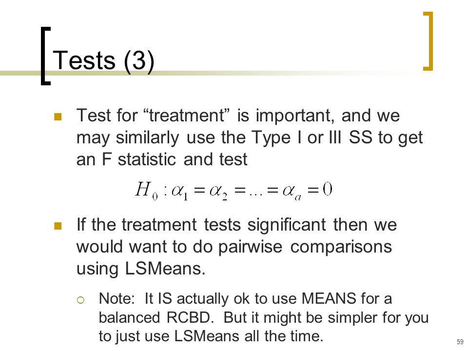 59 Tests (3) Test for treatment is important, and we may similarly use the Type I or III SS to get an F statistic and test If the treatment tests significant then we would want to do pairwise comparisons using LSMeans.
