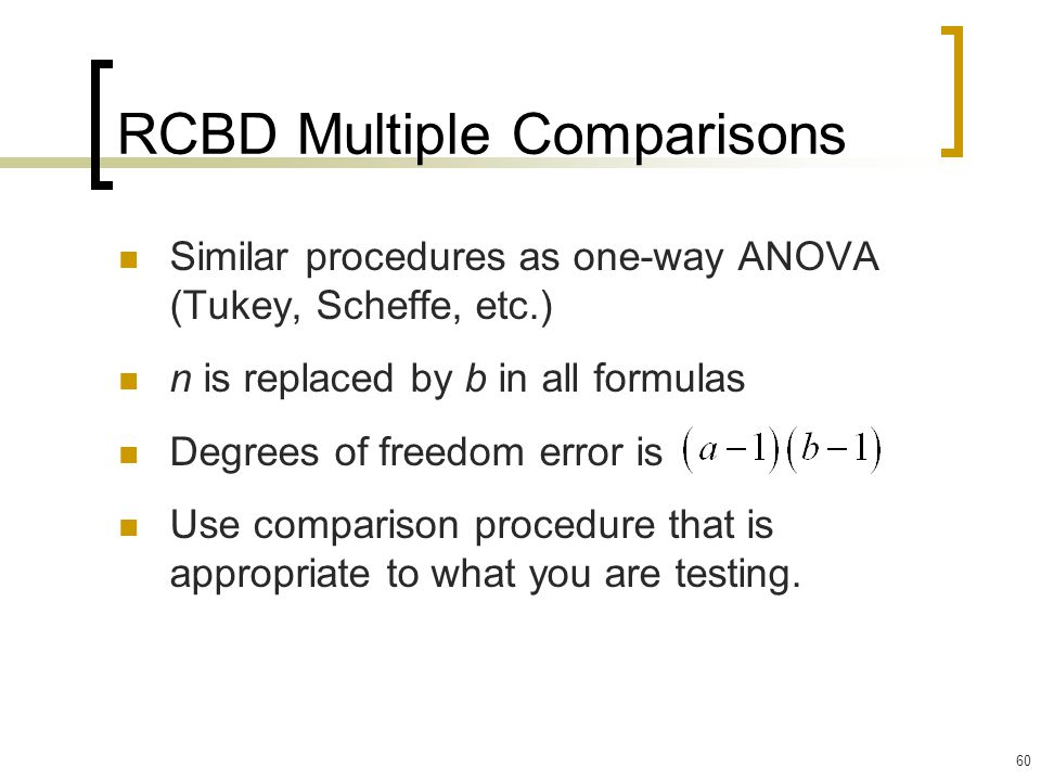 60 RCBD Multiple Comparisons Similar procedures as one-way ANOVA (Tukey, Scheffe, etc.) n is replaced by b in all formulas Degrees of freedom error is Use comparison procedure that is appropriate to what you are testing.