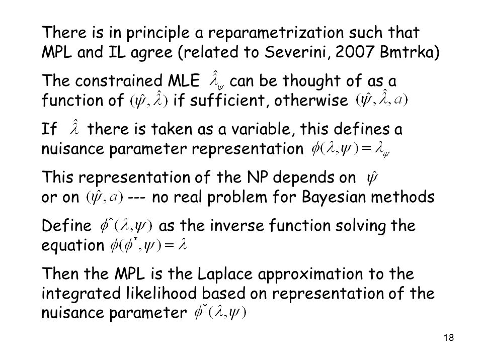 18 There is in principle a reparametrization such that MPL and IL agree (related to Severini, 2007 Bmtrka) The constrained MLE can be thought of as a function of if sufficient, otherwise If there is taken as a variable, this defines a nuisance parameter representation This representation of the NP depends on or on --- no real problem for Bayesian methods Define as the inverse function solving the equation Then the MPL is the Laplace approximation to the integrated likelihood based on representation of the nuisance parameter