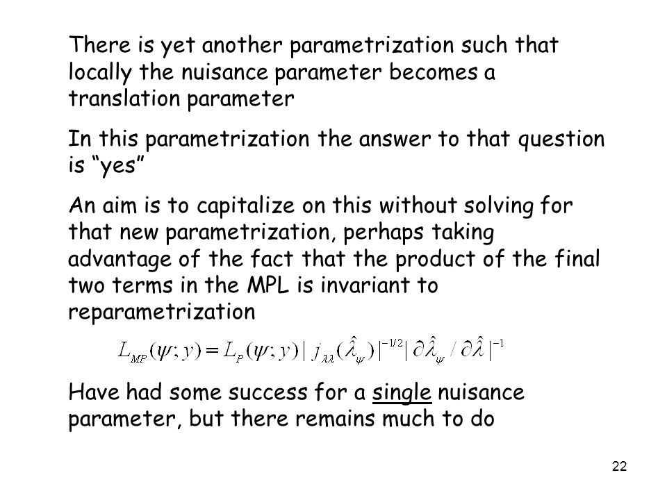 22 There is yet another parametrization such that locally the nuisance parameter becomes a translation parameter In this parametrization the answer to that question is yes An aim is to capitalize on this without solving for that new parametrization, perhaps taking advantage of the fact that the product of the final two terms in the MPL is invariant to reparametrization Have had some success for a single nuisance parameter, but there remains much to do