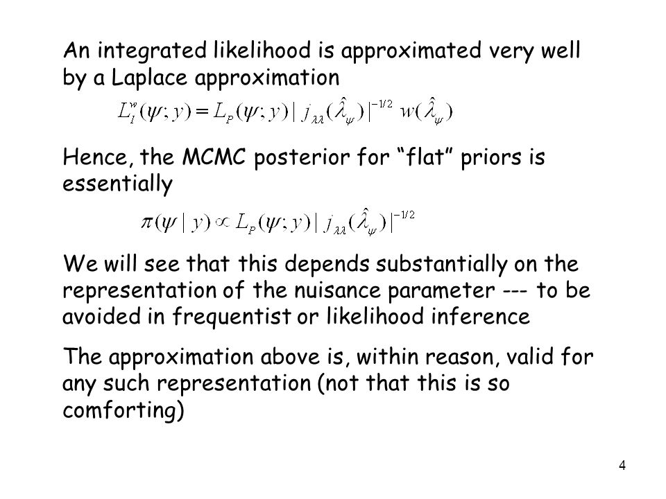 4 An integrated likelihood is approximated very well by a Laplace approximation Hence, the MCMC posterior for flat priors is essentially We will see that this depends substantially on the representation of the nuisance parameter --- to be avoided in frequentist or likelihood inference The approximation above is, within reason, valid for any such representation (not that this is so comforting)