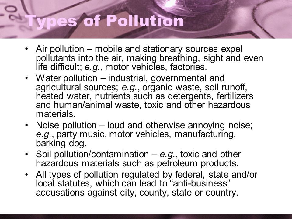 Types of Pollution Air pollution – mobile and stationary sources expel pollutants into the air, making breathing, sight and even life difficult; e.g., motor vehicles, factories.
