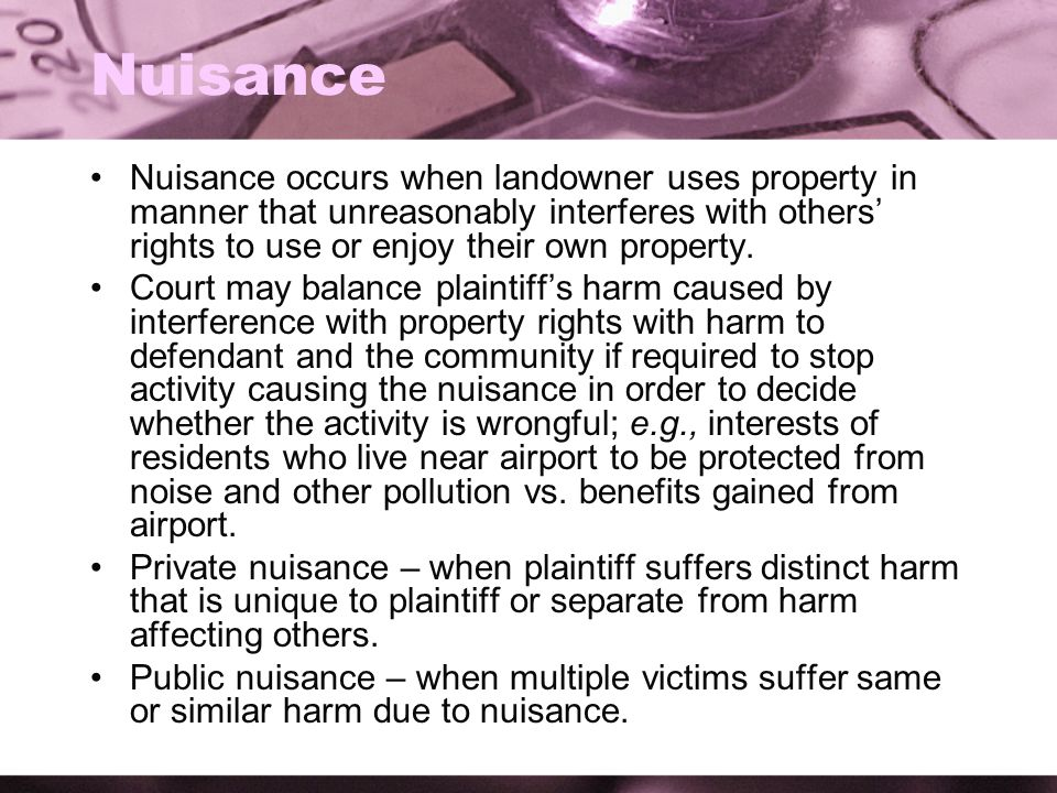 Nuisance Nuisance occurs when landowner uses property in manner that unreasonably interferes with others' rights to use or enjoy their own property. C
