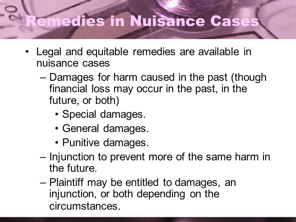 Remedies in Nuisance Cases Legal and equitable remedies are available in nuisance cases –Damages for harm caused in the past (though financial loss may occur in the past, in the future, or both) Special damages.
