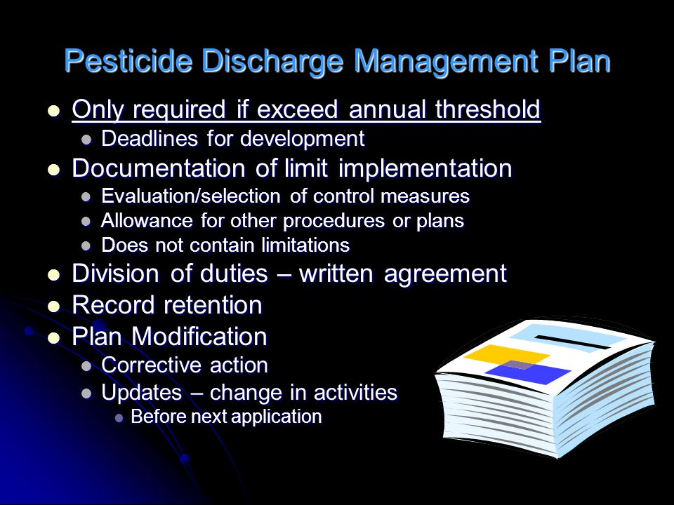 Pesticide Discharge Management Plan Only required if exceed annual threshold Only required if exceed annual threshold Deadlines for development Deadlines for development Documentation of limit implementation Documentation of limit implementation Evaluation/selection of control measures Evaluation/selection of control measures Allowance for other procedures or plans Allowance for other procedures or plans Does not contain limitations Does not contain limitations Division of duties – written agreement Division of duties – written agreement Record retention Record retention Plan Modification Plan Modification Corrective action Corrective action Updates – change in activities Updates – change in activities Before next application Before next application