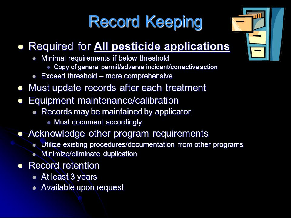 Record Keeping Required for All pesticide applications Required for All pesticide applications Minimal requirements if below threshold Minimal requirements if below threshold Copy of general permit/adverse incident/corrective action Copy of general permit/adverse incident/corrective action Exceed threshold – more comprehensive Exceed threshold – more comprehensive Must update records after each treatment Must update records after each treatment Equipment maintenance/calibration Equipment maintenance/calibration Records may be maintained by applicator Records may be maintained by applicator Must document accordingly Must document accordingly Acknowledge other program requirements Acknowledge other program requirements Utilize existing procedures/documentation from other programs Utilize existing procedures/documentation from other programs Minimize/eliminate duplication Minimize/eliminate duplication Record retention Record retention At least 3 years At least 3 years Available upon request Available upon request