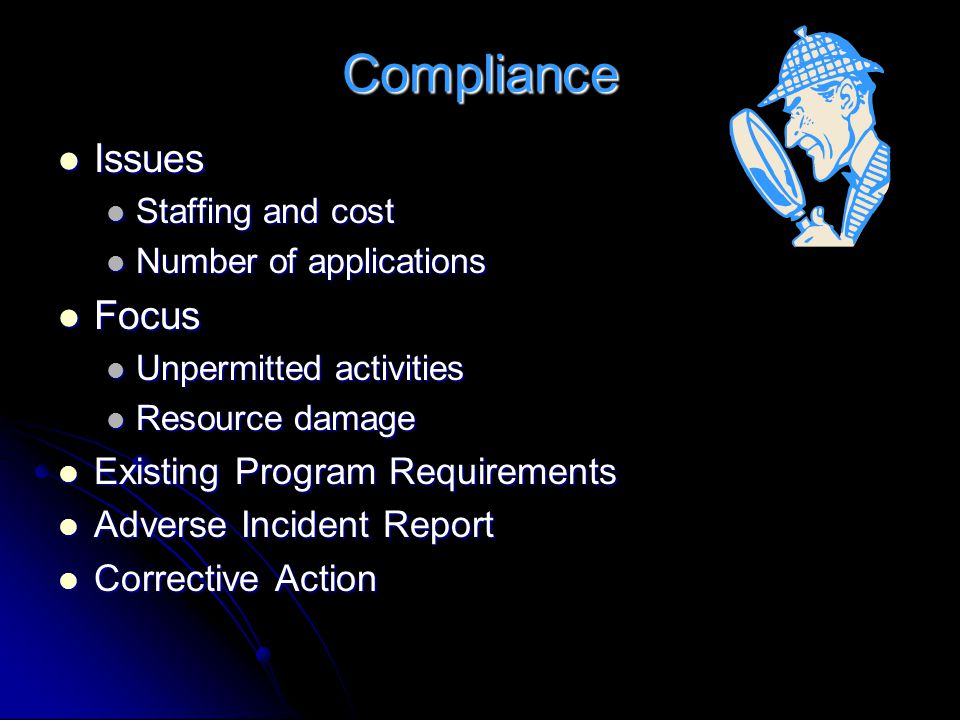 Compliance Issues Issues Staffing and cost Staffing and cost Number of applications Number of applications Focus Focus Unpermitted activities Unpermitted activities Resource damage Resource damage Existing Program Requirements Existing Program Requirements Adverse Incident Report Adverse Incident Report Corrective Action Corrective Action