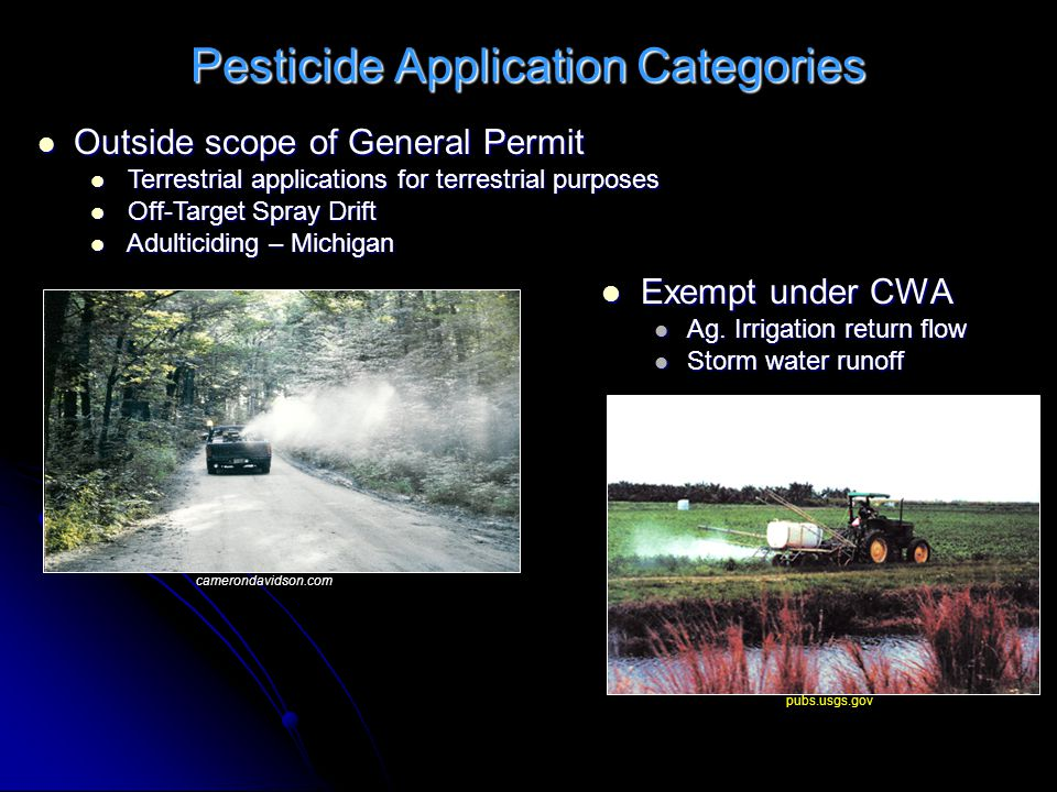 Pesticide Application Categories pubs.usgs.gov camerondavidson.com Outside scope of General Permit Outside scope of General Permit Terrestrial applications for terrestrial purposes Terrestrial applications for terrestrial purposes Off-Target Spray Drift Off-Target Spray Drift Adulticiding – Michigan Adulticiding – Michigan Exempt under CWA Exempt under CWA Ag.