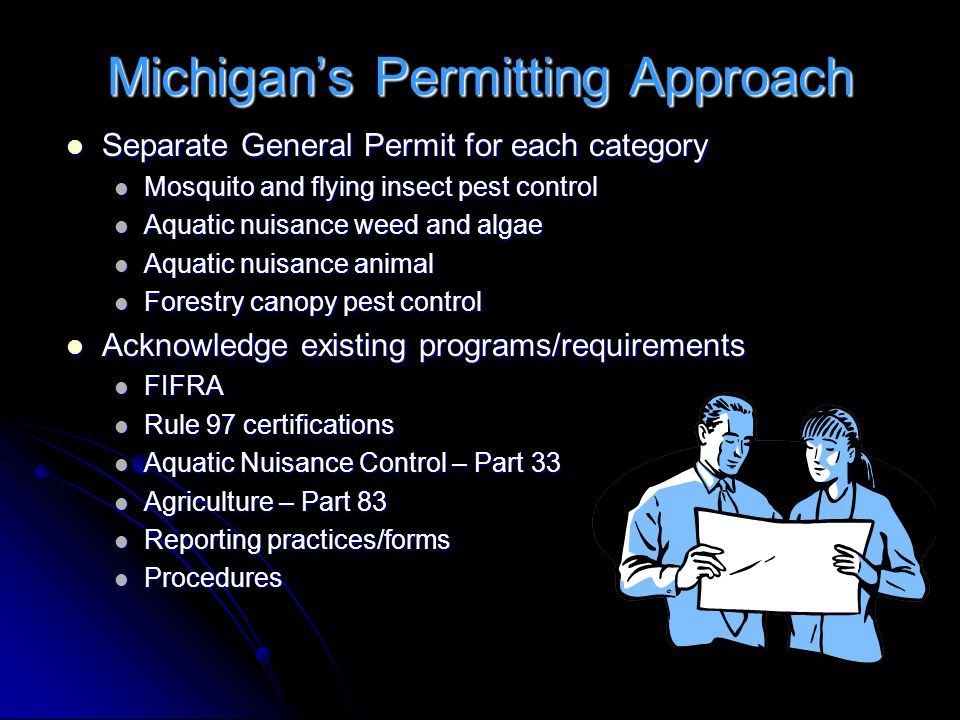 Michigan's Permitting Approach Separate General Permit for each category Separate General Permit for each category Mosquito and flying insect pest control Mosquito and flying insect pest control Aquatic nuisance weed and algae Aquatic nuisance weed and algae Aquatic nuisance animal Aquatic nuisance animal Forestry canopy pest control Forestry canopy pest control Acknowledge existing programs/requirements Acknowledge existing programs/requirements FIFRA FIFRA Rule 97 certifications Rule 97 certifications Aquatic Nuisance Control – Part 33 Aquatic Nuisance Control – Part 33 Agriculture – Part 83 Agriculture – Part 83 Reporting practices/forms Reporting practices/forms Procedures Procedures
