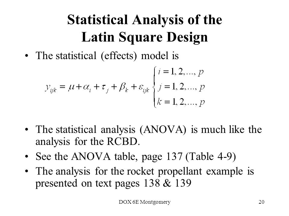 DOX 6E Montgomery20 Statistical Analysis of the Latin Square Design The statistical (effects) model is The statistical analysis (ANOVA) is much like the analysis for the RCBD.