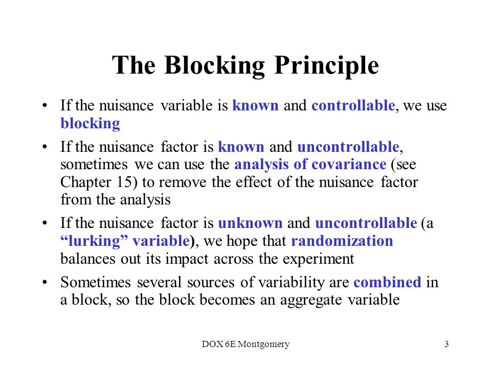 DOX 6E Montgomery3 The Blocking Principle If the nuisance variable is known and controllable, we use blocking If the nuisance factor is known and uncontrollable, sometimes we can use the analysis of covariance (see Chapter 15) to remove the effect of the nuisance factor from the analysis If the nuisance factor is unknown and uncontrollable (a lurking variable), we hope that randomization balances out its impact across the experiment Sometimes several sources of variability are combined in a block, so the block becomes an aggregate variable