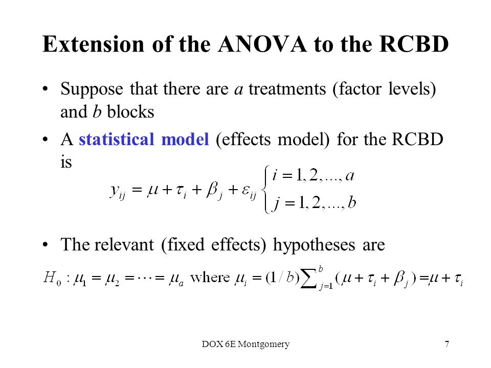 DOX 6E Montgomery7 Extension of the ANOVA to the RCBD Suppose that there are a treatments (factor levels) and b blocks A statistical model (effects model) for the RCBD is The relevant (fixed effects) hypotheses are