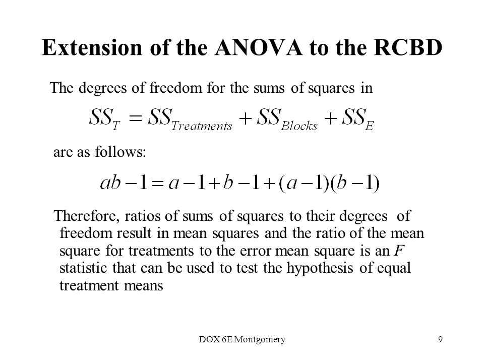 DOX 6E Montgomery9 The degrees of freedom for the sums of squares in are as follows: Therefore, ratios of sums of squares to their degrees of freedom result in mean squares and the ratio of the mean square for treatments to the error mean square is an F statistic that can be used to test the hypothesis of equal treatment means Extension of the ANOVA to the RCBD