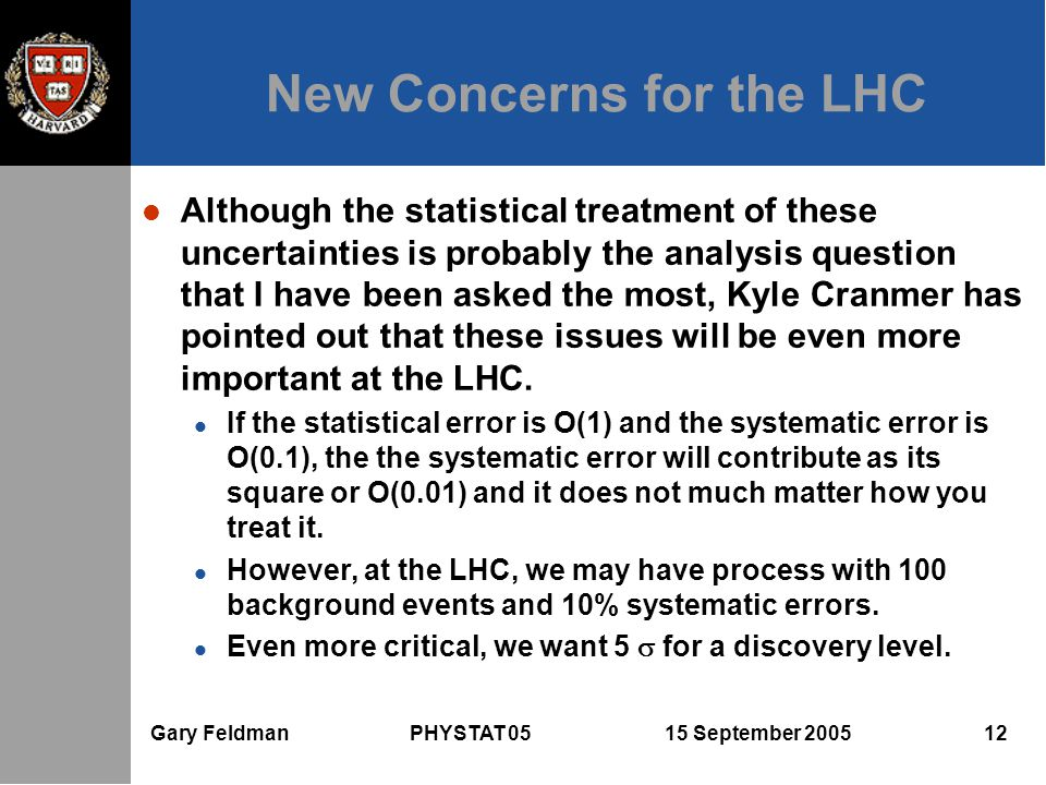 Gary Feldman PHYSTAT 05 15 September 2005 12 New Concerns for the LHC l Although the statistical treatment of these uncertainties is probably the analysis question that I have been asked the most, Kyle Cranmer has pointed out that these issues will be even more important at the LHC.