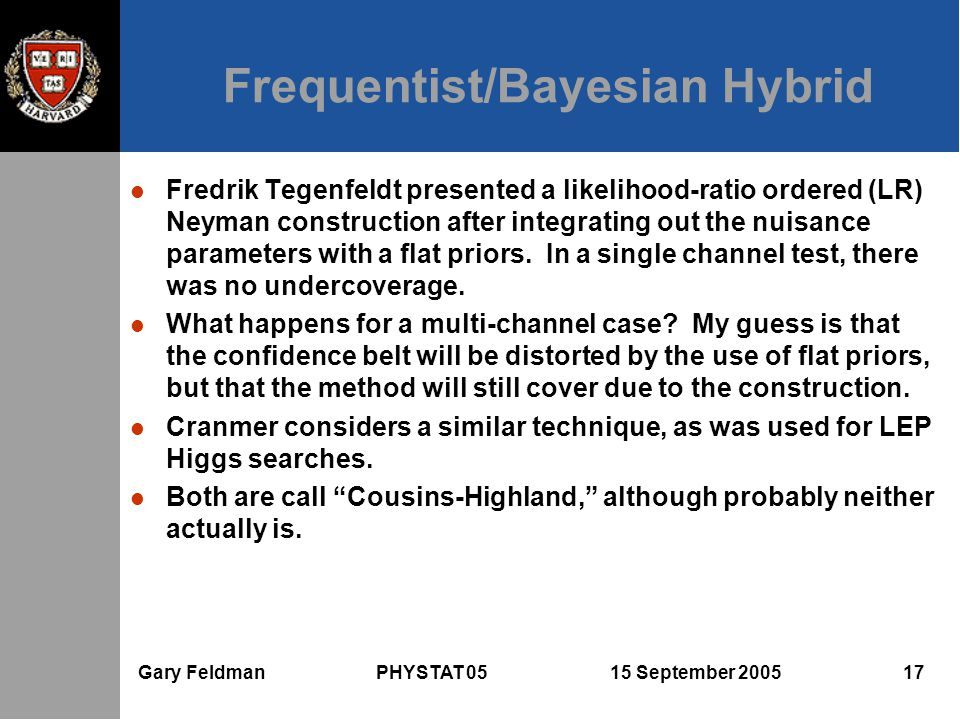Gary Feldman PHYSTAT 05 15 September 2005 17 Frequentist/Bayesian Hybrid l Fredrik Tegenfeldt presented a likelihood-ratio ordered (LR) Neyman construction after integrating out the nuisance parameters with a flat priors.