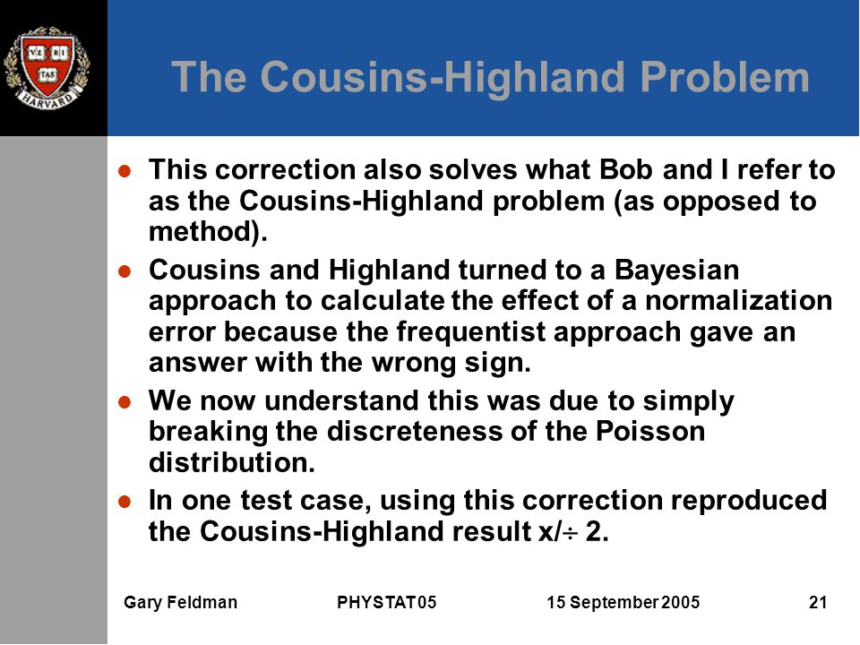 Gary Feldman PHYSTAT 05 15 September 2005 21 The Cousins-Highland Problem l This correction also solves what Bob and I refer to as the Cousins-Highlan
