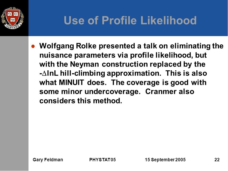 Gary Feldman PHYSTAT 05 15 September 2005 22 Use of Profile Likelihood Wolfgang Rolke presented a talk on eliminating the nuisance parameters via profile likelihood, but with the Neyman construction replaced by the -  lnL hill-climbing approximation.