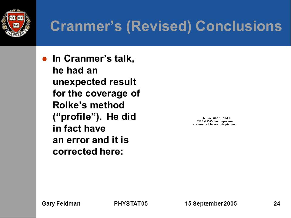 Gary Feldman PHYSTAT 05 15 September 2005 24 Cranmer's (Revised) Conclusions l In Cranmer's talk, he had an unexpected result for the coverage of Rolke's method ( profile ).