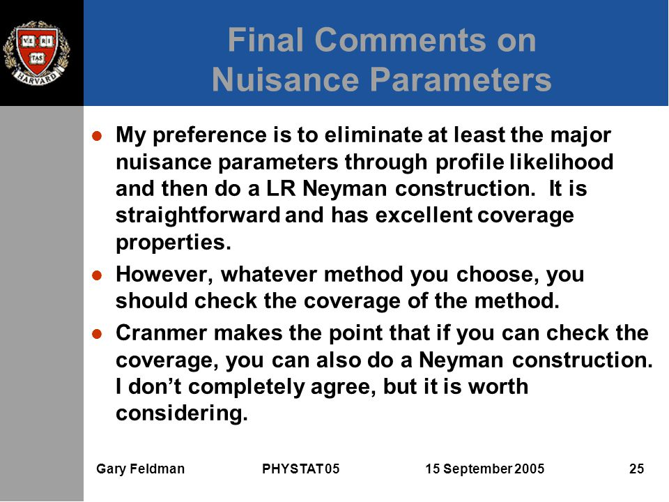Gary Feldman PHYSTAT 05 15 September 2005 25 Final Comments on Nuisance Parameters l My preference is to eliminate at least the major nuisance parameters through profile likelihood and then do a LR Neyman construction.