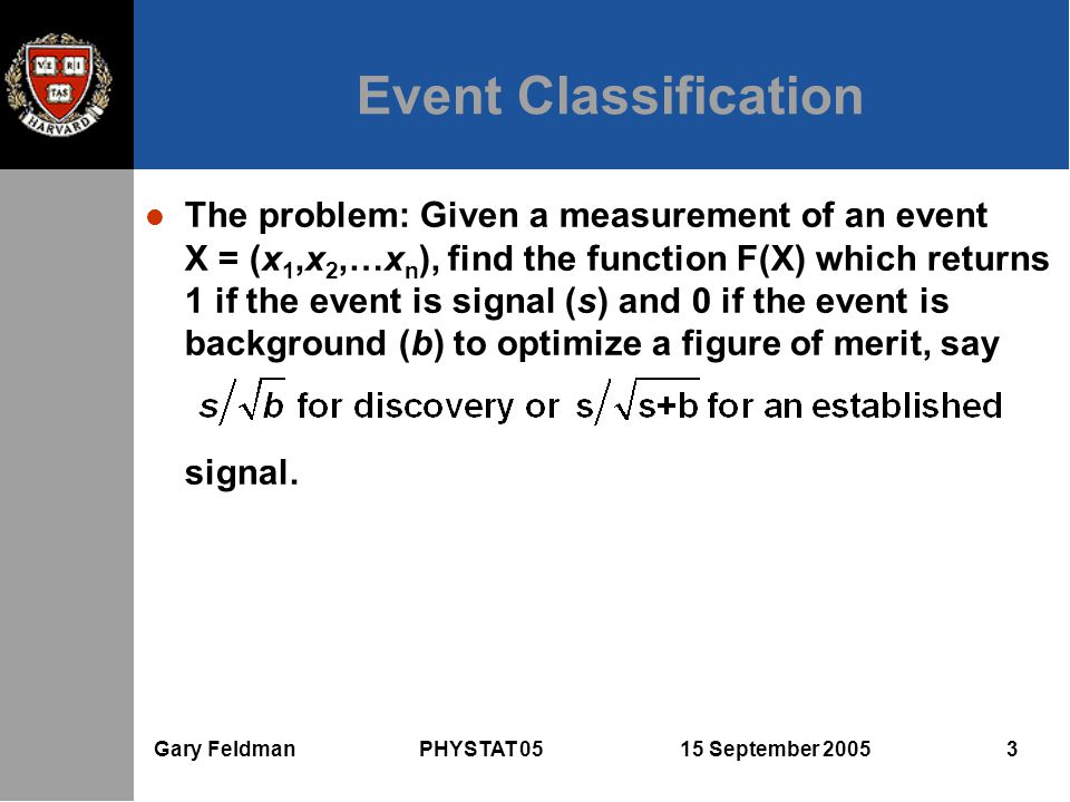Gary Feldman PHYSTAT 05 15 September 2005 3 Event Classification l The problem: Given a measurement of an event X = (x 1,x 2,…x n ), find the function F(X) which returns 1 if the event is signal (s) and 0 if the event is background (b) to optimize a figure of merit, say signal.