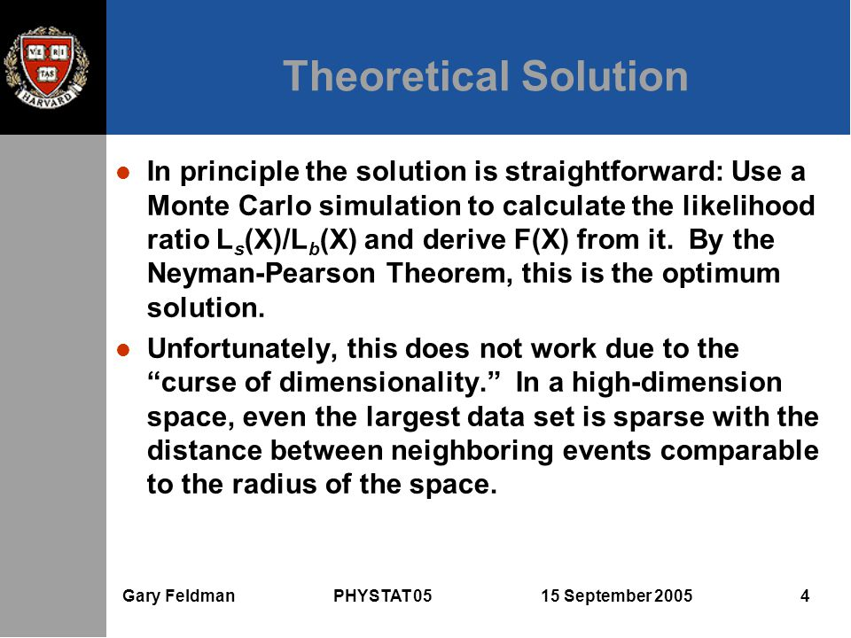 Gary Feldman PHYSTAT 05 15 September 2005 4 Theoretical Solution l In principle the solution is straightforward: Use a Monte Carlo simulation to calculate the likelihood ratio L s (X)/L b (X) and derive F(X) from it.