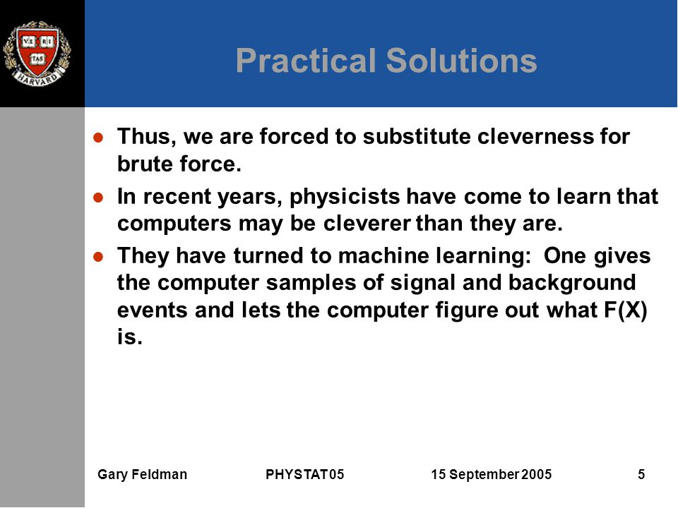 Gary Feldman PHYSTAT 05 15 September 2005 5 Practical Solutions l Thus, we are forced to substitute cleverness for brute force. l In recent years, phy
