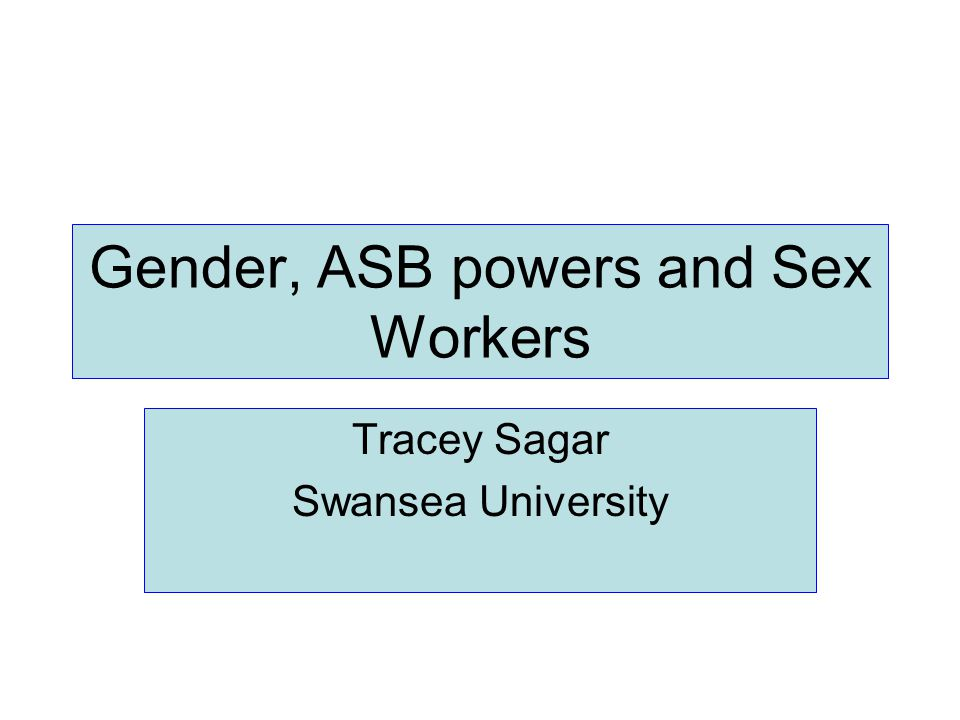 Gender, ASB powers and Sex Workers Tracey Sagar Swansea University
