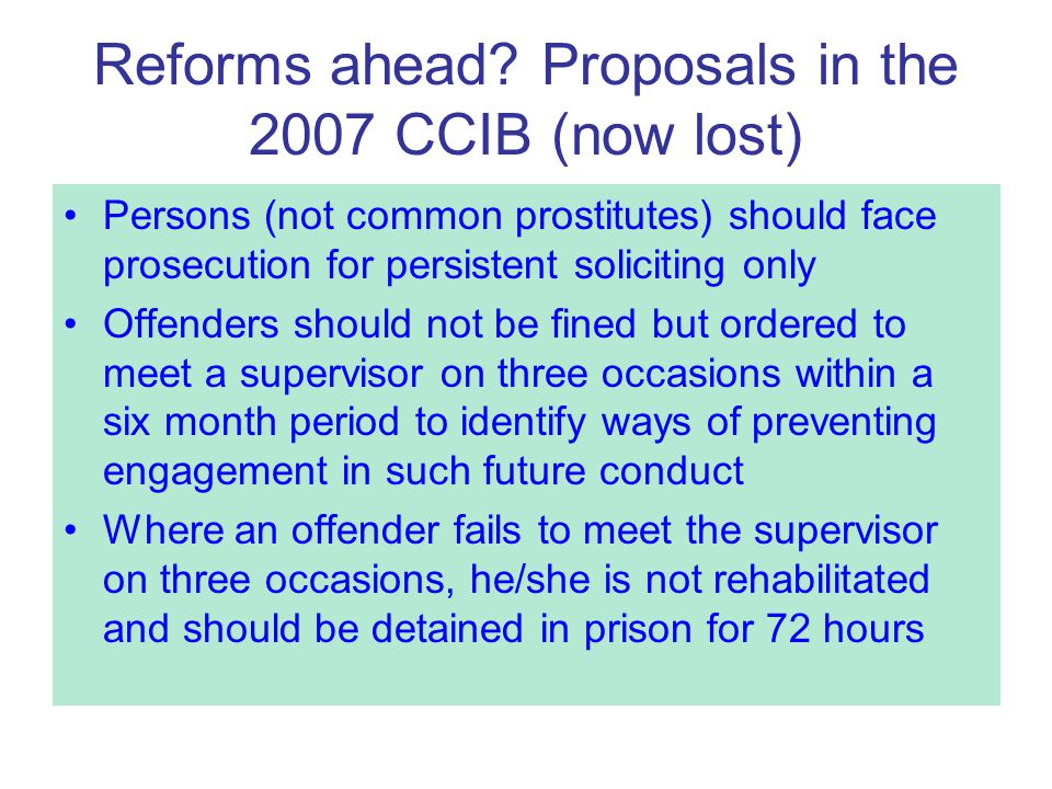 Reforms ahead? Proposals in the 2007 CCIB (now lost) Persons (not common prostitutes) should face prosecution for persistent soliciting only Offenders
