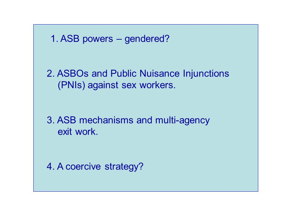 1. ASB powers – gendered. 2. ASBOs and Public Nuisance Injunctions (PNIs) against sex workers.