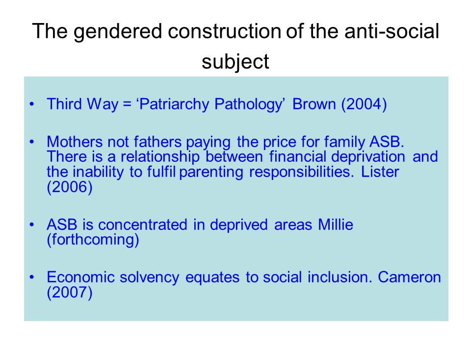 The gendered construction of the anti-social subject Third Way = 'Patriarchy Pathology' Brown (2004) Mothers not fathers paying the price for family ASB.