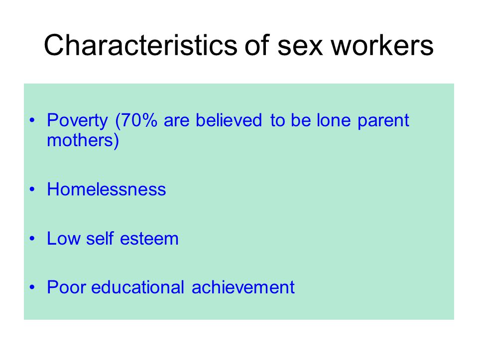 Characteristics of sex workers Poverty (70% are believed to be lone parent mothers) Homelessness Low self esteem Poor educational achievement