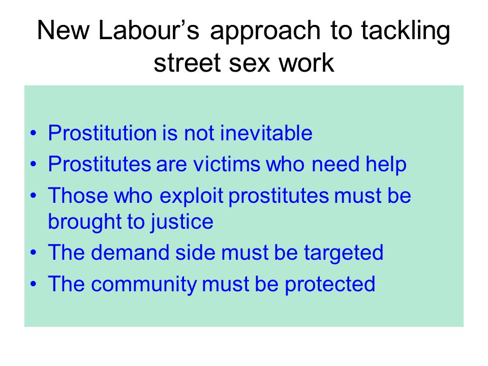 New Labour's approach to tackling street sex work Prostitution is not inevitable Prostitutes are victims who need help Those who exploit prostitutes must be brought to justice The demand side must be targeted The community must be protected