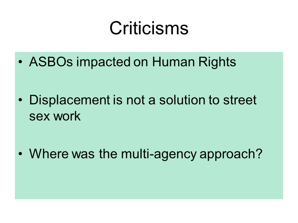 Criticisms ASBOs impacted on Human Rights Displacement is not a solution to street sex work Where was the multi-agency approach?