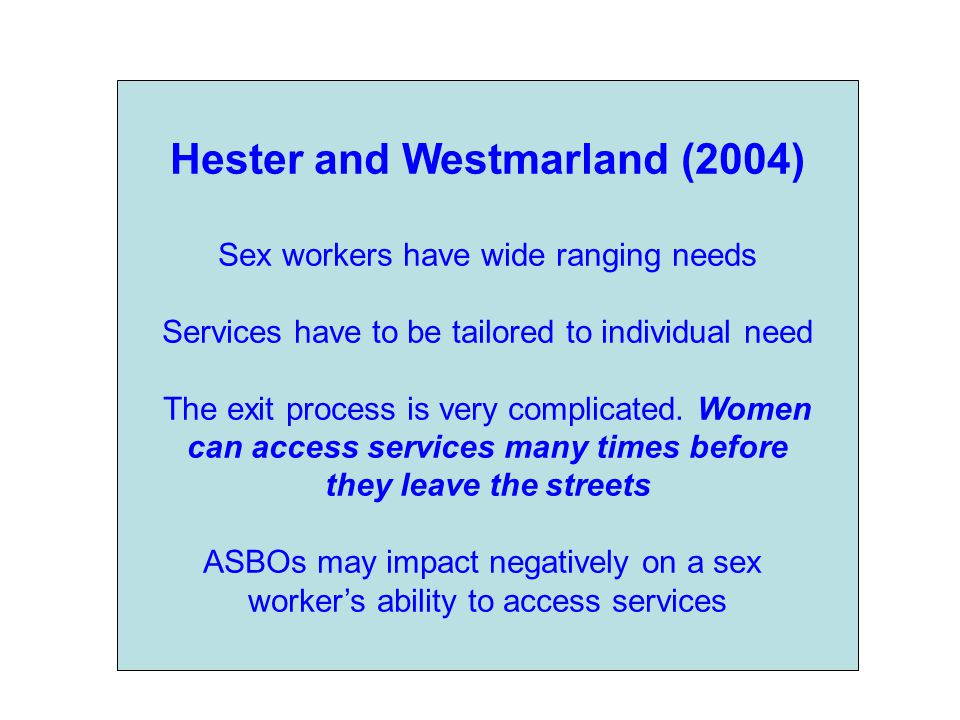 Hester and Westmarland (2004) Sex workers have wide ranging needs Services have to be tailored to individual need The exit process is very complicated.