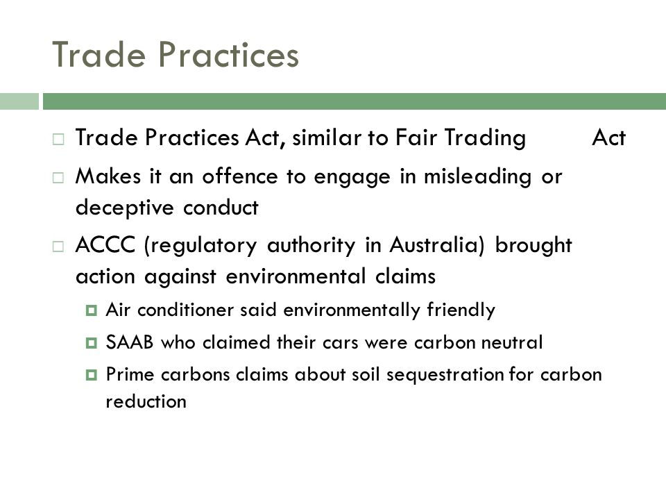 Trade Practices  Trade Practices Act, similar to Fair Trading Act  Makes it an offence to engage in misleading or deceptive conduct  ACCC (regulatory authority in Australia) brought action against environmental claims  Air conditioner said environmentally friendly  SAAB who claimed their cars were carbon neutral  Prime carbons claims about soil sequestration for carbon reduction