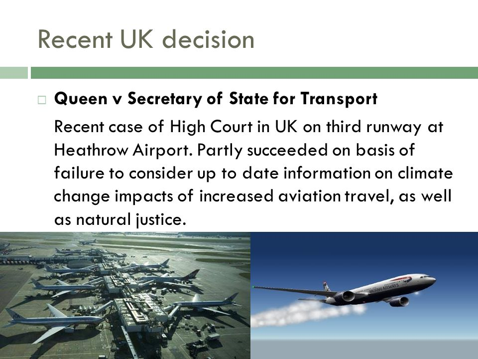 Recent UK decision  Queen v Secretary of State for Transport Recent case of High Court in UK on third runway at Heathrow Airport.