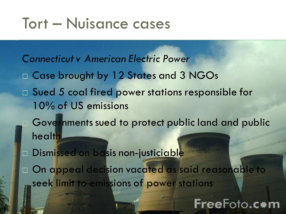 Tort – Nuisance cases Connecticut v American Electric Power  Case brought by 12 States and 3 NGOs  Sued 5 coal fired power stations responsible for 10% of US emissions  Governments sued to protect public land and public health  Dismissed on basis non-justiciable  On appeal decision vacated as said reasonable to seek limit to emissions of power stations