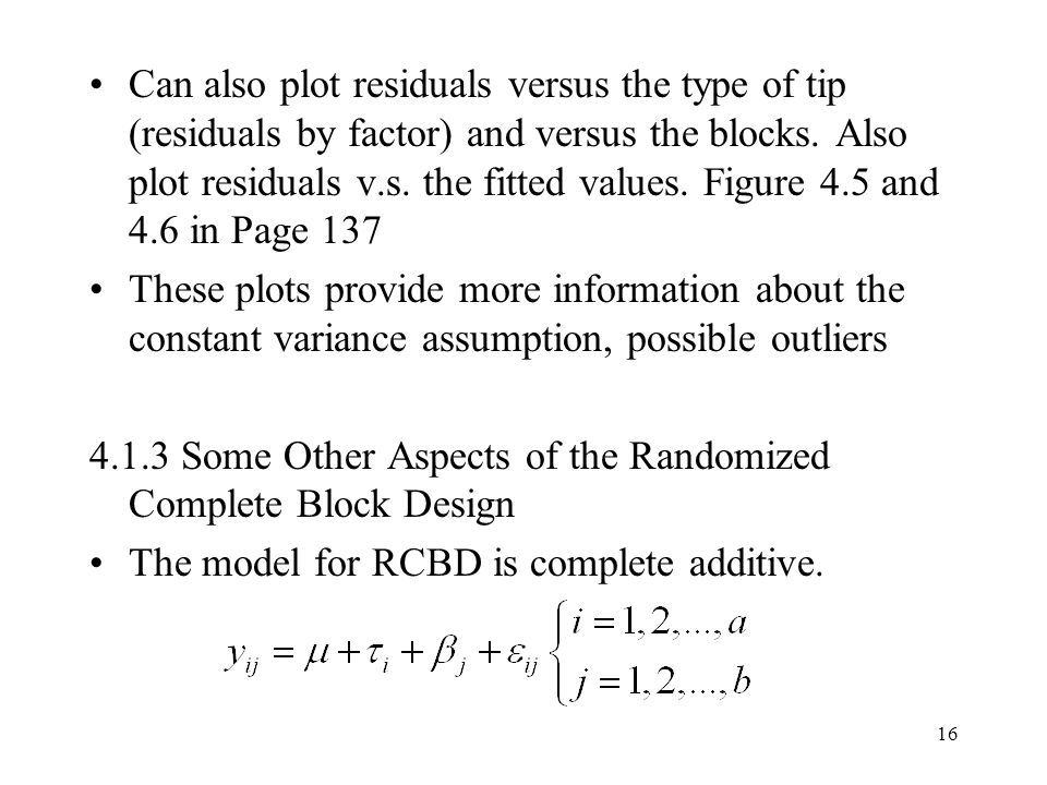 16 Can also plot residuals versus the type of tip (residuals by factor) and versus the blocks. Also plot residuals v.s. the fitted values. Figure 4.5